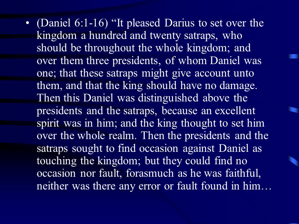 (Daniel 6:1-16) It pleased Darius to set over the kingdom a hundred and twenty satraps, who should be throughout the whole kingdom; and over them three presidents, of whom Daniel was one; that these satraps might give account unto them, and that the king should have no damage.