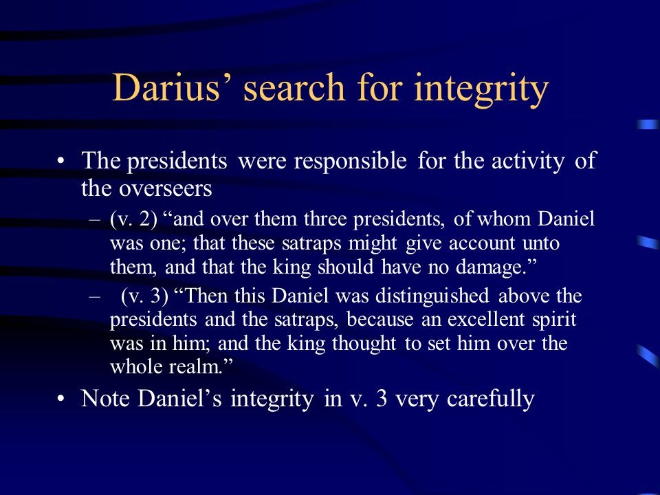 """Darius' search for integrity The presidents were responsible for the activity of the overseers –(v. 2) """"and over them three presidents, of whom Daniel"""