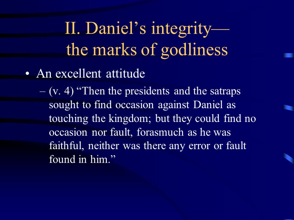 II. Daniel's integrity— the marks of godliness An excellent attitude –(v.