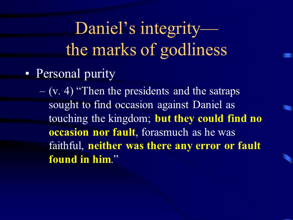 Daniel's integrity— the marks of godliness Personal purity –(6:5) Then said these men, We shall not find any occasion against this Daniel, except we find it against him concerning the law of his God.