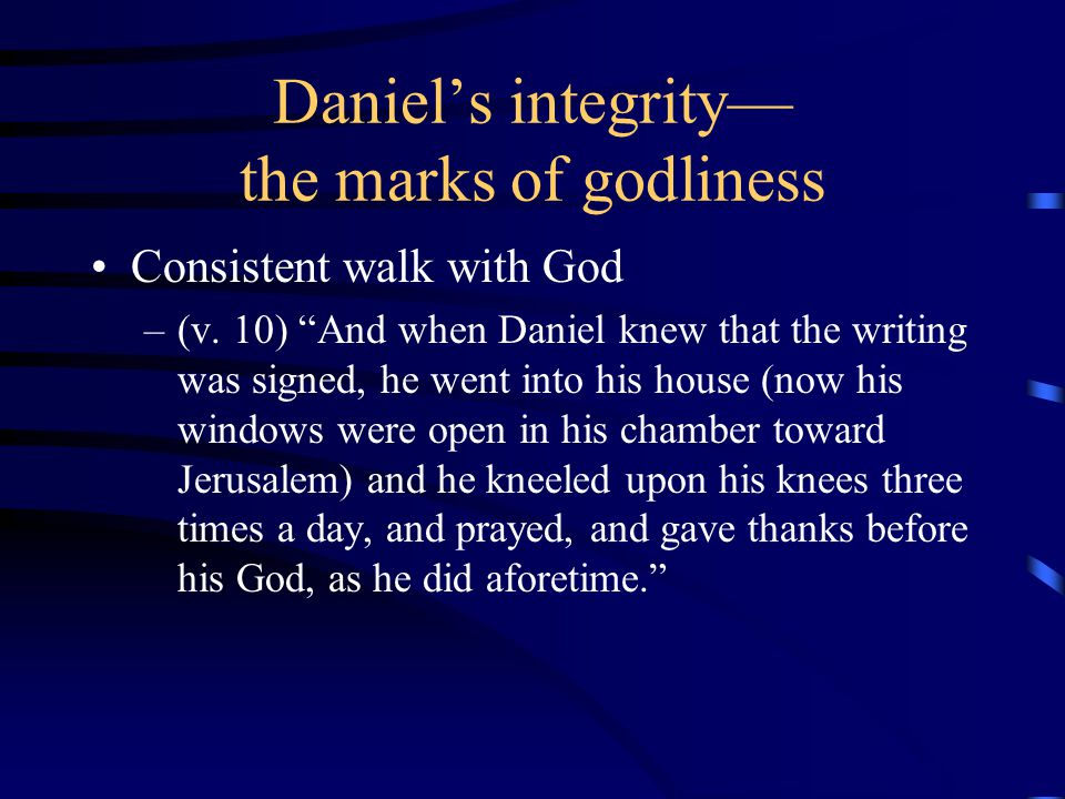 """Daniel's integrity— the marks of godliness Consistent walk with God –(v. 10) """"And when Daniel knew that the writing was signed, he went into his house"""