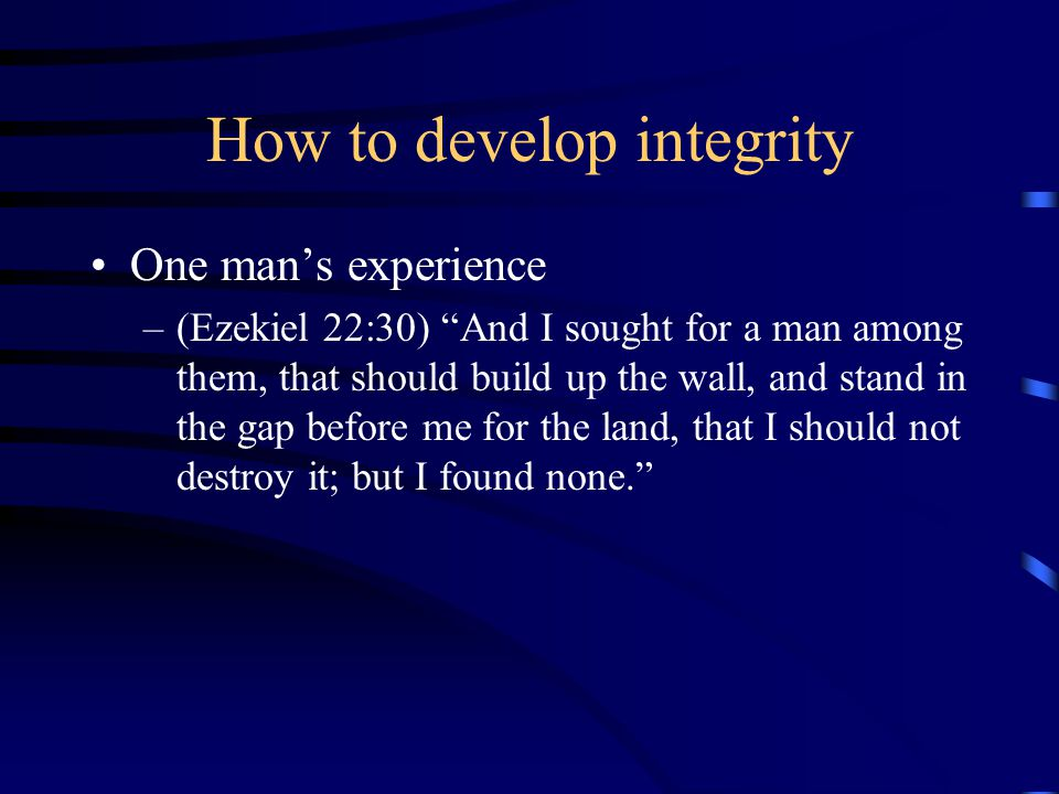 How to develop integrity One man's experience –(Ezekiel 22:30) And I sought for a man among them, that should build up the wall, and stand in the gap before me for the land, that I should not destroy it; but I found none.