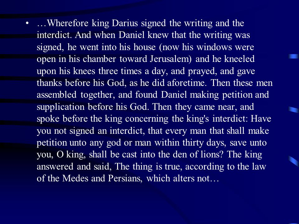 …Wherefore king Darius signed the writing and the interdict.