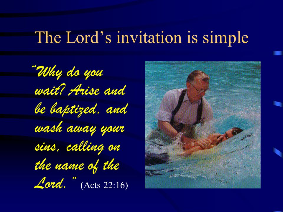 """The Lord's invitation is simple """"Why do you wait? Arise and be baptized, and wash away your sins, calling on the name of the Lord."""" (Acts 22:16)"""