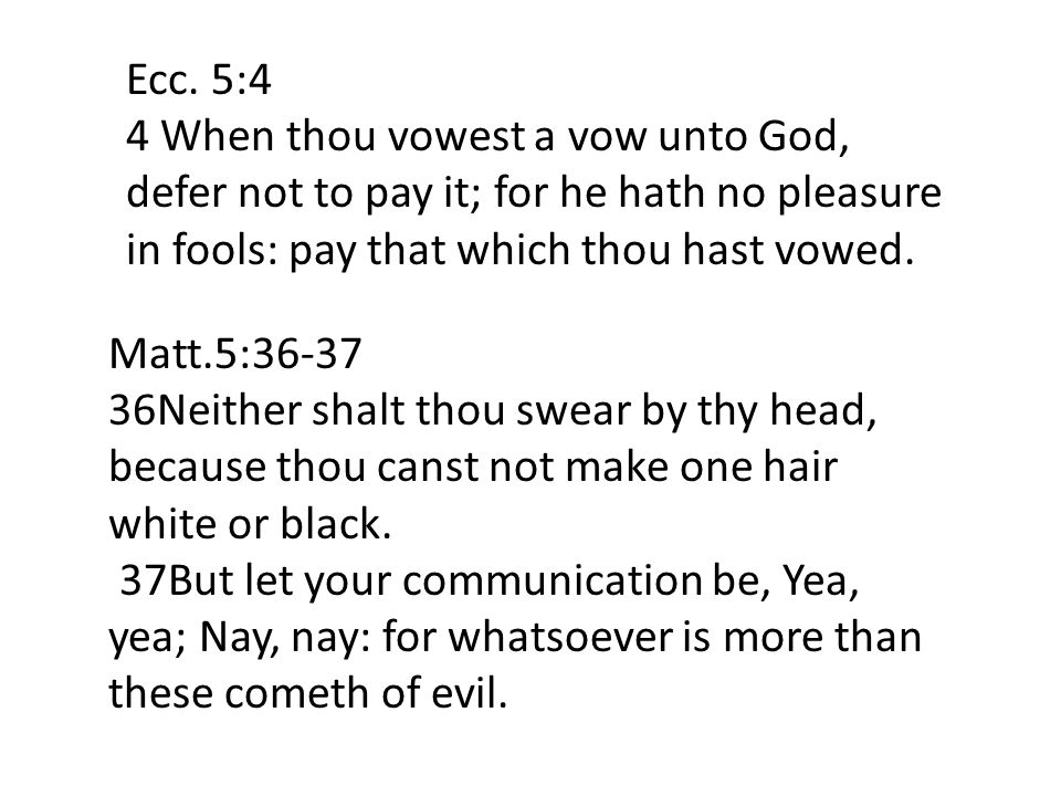 Ecc. 5:4 4 When thou vowest a vow unto God, defer not to pay it; for he hath no pleasure in fools: pay that which thou hast vowed. Matt.5:36-37 36Neit