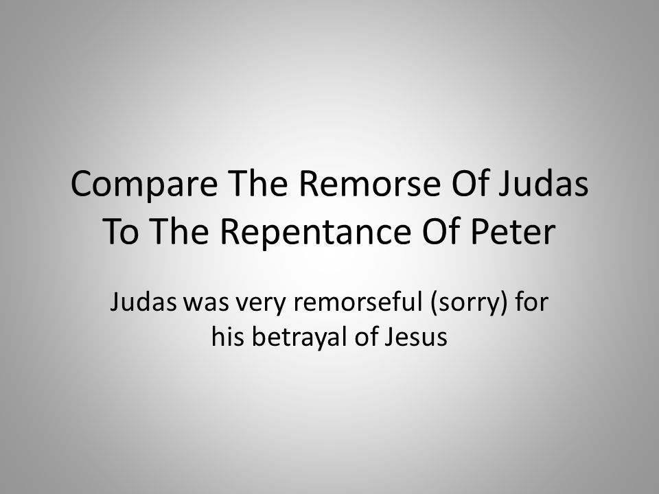 Compare The Remorse Of Judas To The Repentance Of Peter Judas was very remorseful (sorry) for his betrayal of Jesus