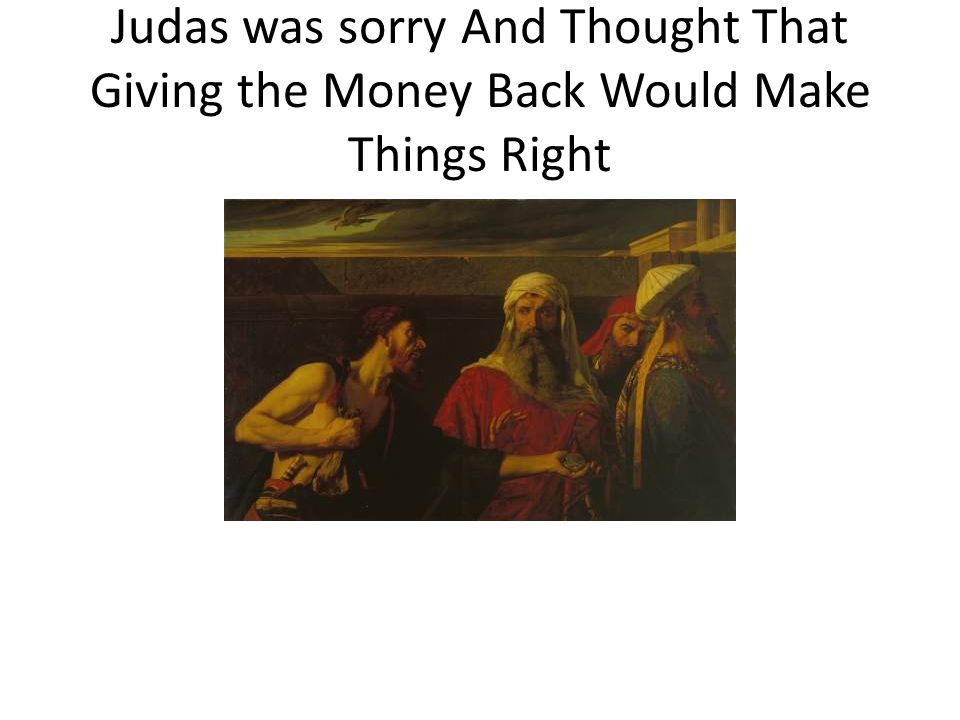 Judas was sorry And Thought That Giving the Money Back Would Make Things Right