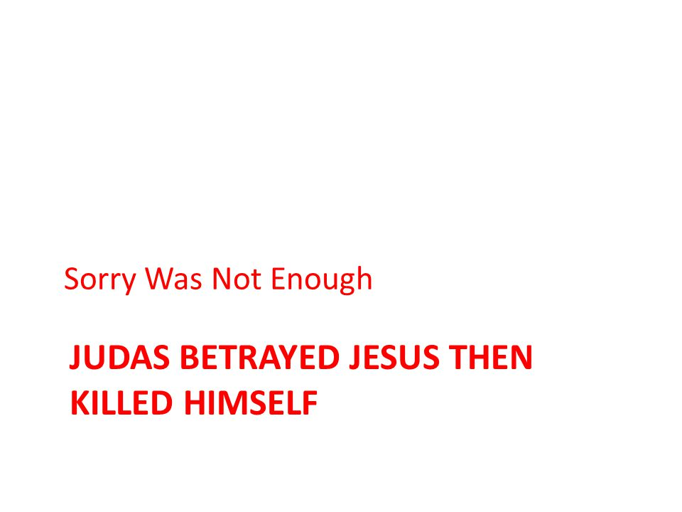 JUDAS BETRAYED JESUS THEN KILLED HIMSELF Sorry Was Not Enough