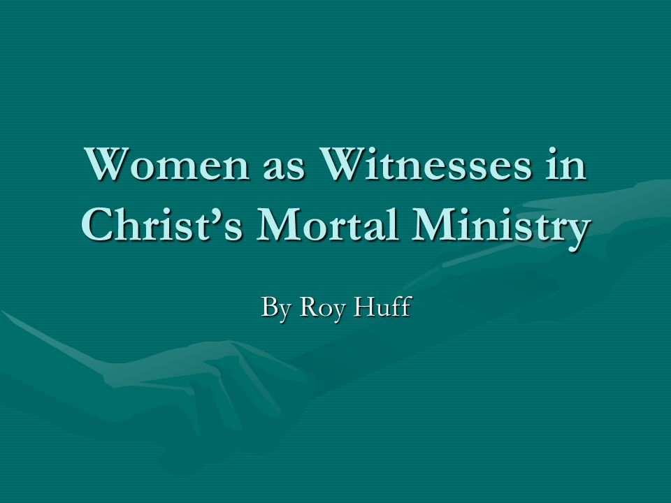 Women as Witnesses in Christ's Mortal Ministry By Roy Huff