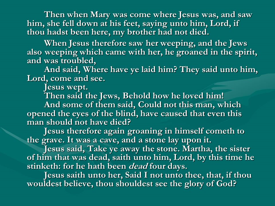 Then when Mary was come where Jesus was, and saw him, she fell down at his feet, saying unto him, Lord, if thou hadst been here, my brother had not died.