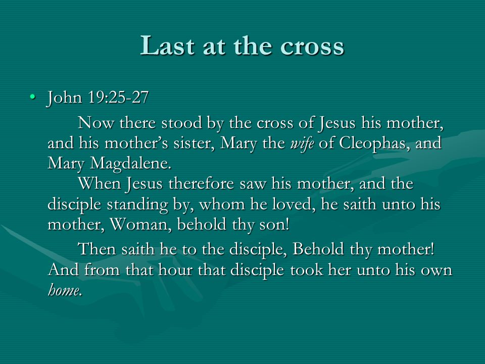 Last at the cross John 19:25-27John 19:25-27 Now there stood by the cross of Jesus his mother, and his mother's sister, Mary the wife of Cleophas, and Mary Magdalene.