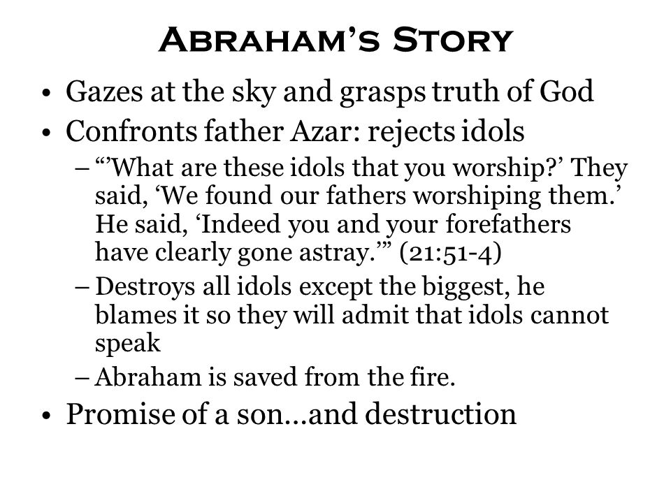 Abraham's Story Gazes at the sky and grasps truth of God Confronts father Azar: rejects idols – 'What are these idols that you worship?' They said, 'We found our fathers worshiping them.' He said, 'Indeed you and your forefathers have clearly gone astray.' (21:51-4) –Destroys all idols except the biggest, he blames it so they will admit that idols cannot speak –Abraham is saved from the fire.