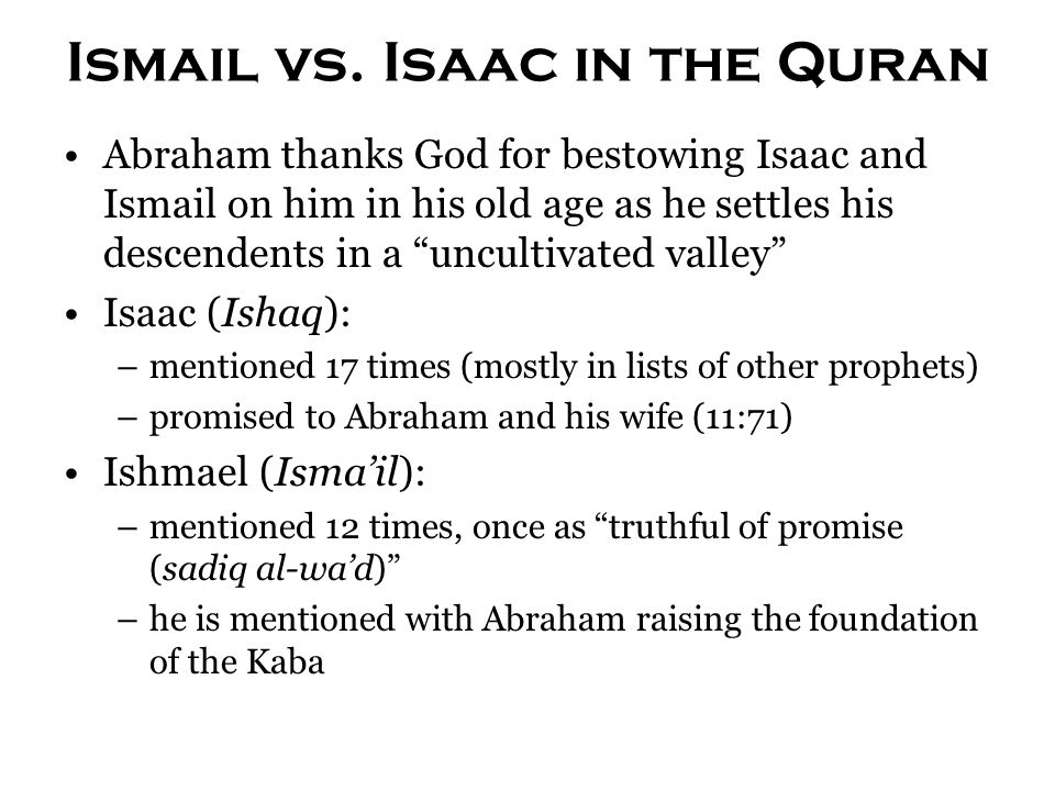 """Ismail vs. Isaac in the Quran Abraham thanks God for bestowing Isaac and Ismail on him in his old age as he settles his descendents in a """"uncultivated"""