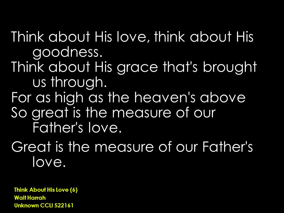 Think about His love, think about His goodness. Think about His grace that's brought us through. For as high as the heaven's above So great is the mea