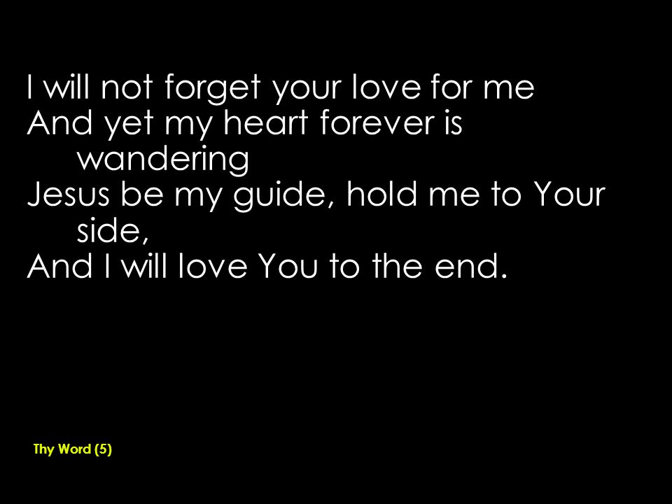 I will not forget your love for me And yet my heart forever is wandering Jesus be my guide, hold me to Your side, And I will love You to the end.