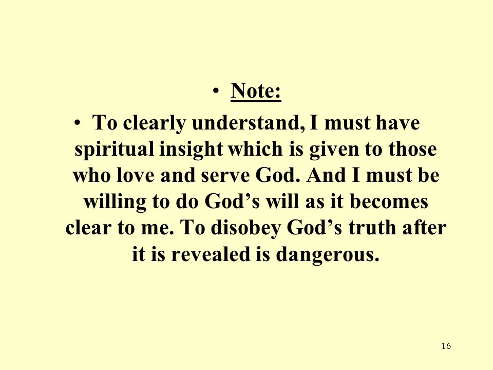16 Note: To clearly understand, I must have spiritual insight which is given to those who love and serve God.