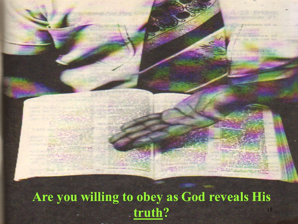 18 Are you willing to obey as God reveals His truth