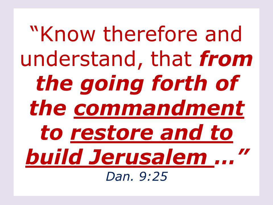 Know therefore and understand, that from the going forth of the commandment to restore and to build Jerusalem … Dan.