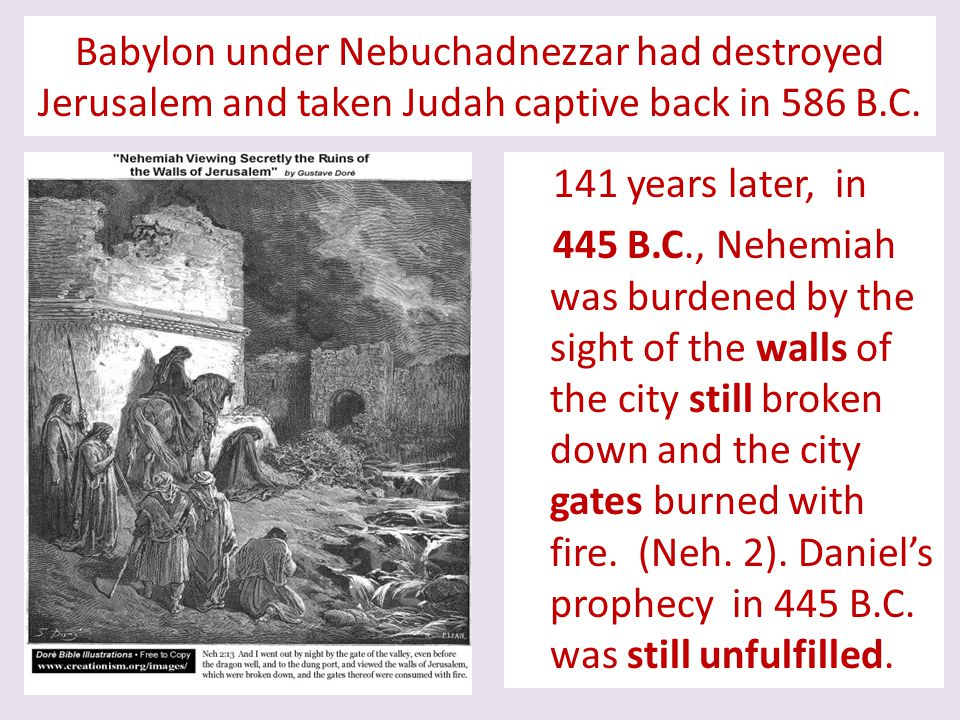 Babylon under Nebuchadnezzar had destroyed Jerusalem and taken Judah captive back in 586 B.C. 141 years later, in 445 B.C., Nehemiah was burdened by t