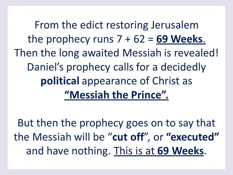 From the edict restoring Jerusalem the prophecy runs 7 + 62 = 69 Weeks.