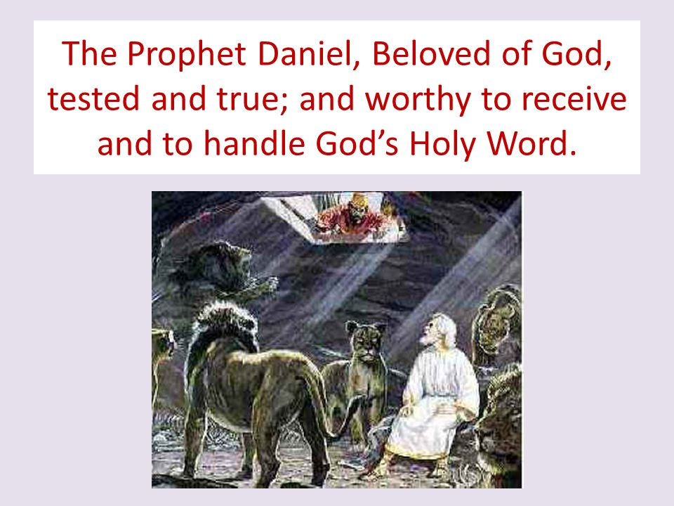 The Prophet Daniel, Beloved of God, tested and true; and worthy to receive and to handle God's Holy Word.