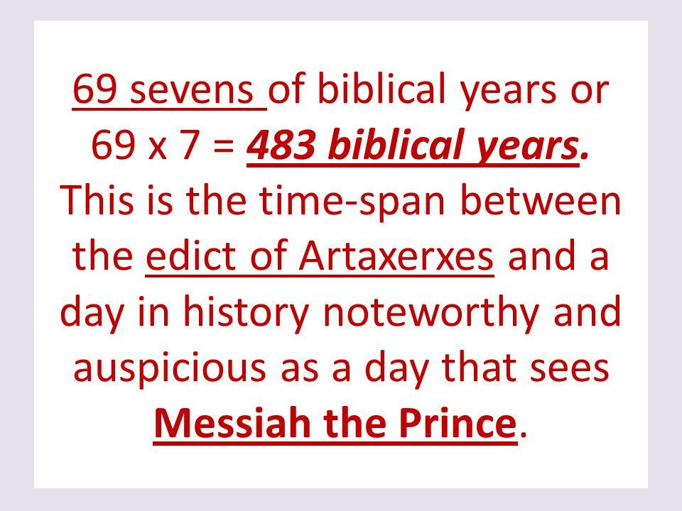 69 sevens of biblical years or 69 x 7 = 483 biblical years.