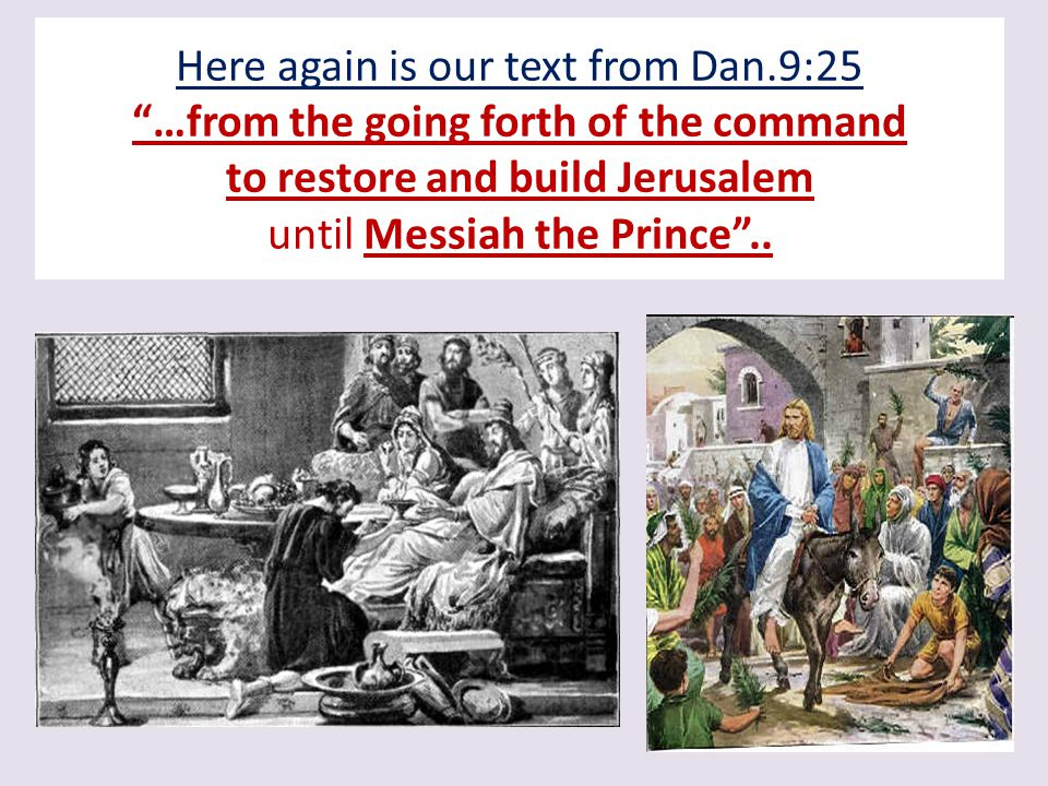 Here again is our text from Dan.9:25 …from the going forth of the command to restore and build Jerusalem until Messiah the Prince ..