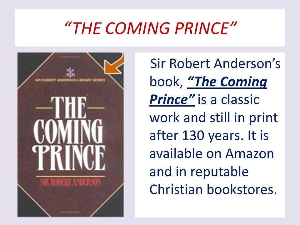 THE COMING PRINCE Sir Robert Anderson's book, The Coming Prince is a classic work and still in print after 130 years.