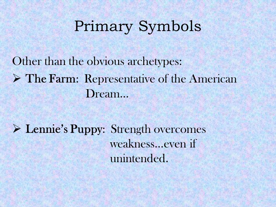 Primary Symbols Other than the obvious archetypes:  The Farm: Representative of the American Dream…  Lennie's Puppy: Strength overcomes weakness…even if unintended.