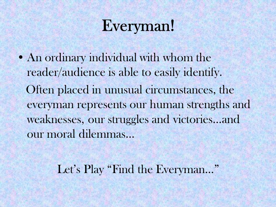 Everyman. An ordinary individual with whom the reader/audience is able to easily identify.