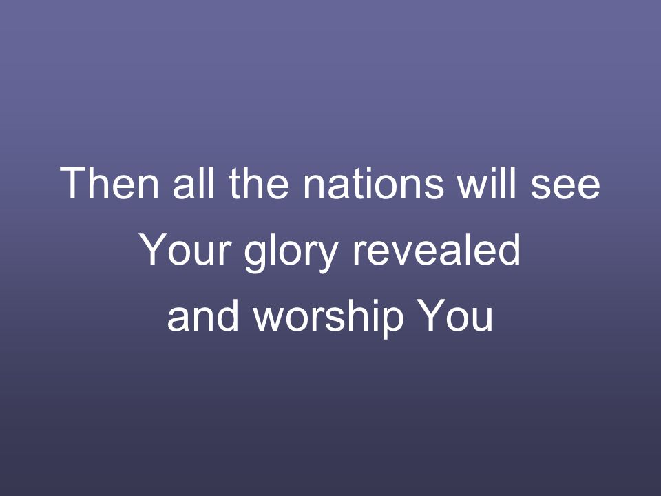 Then all the nations will see Your glory revealed and worship You