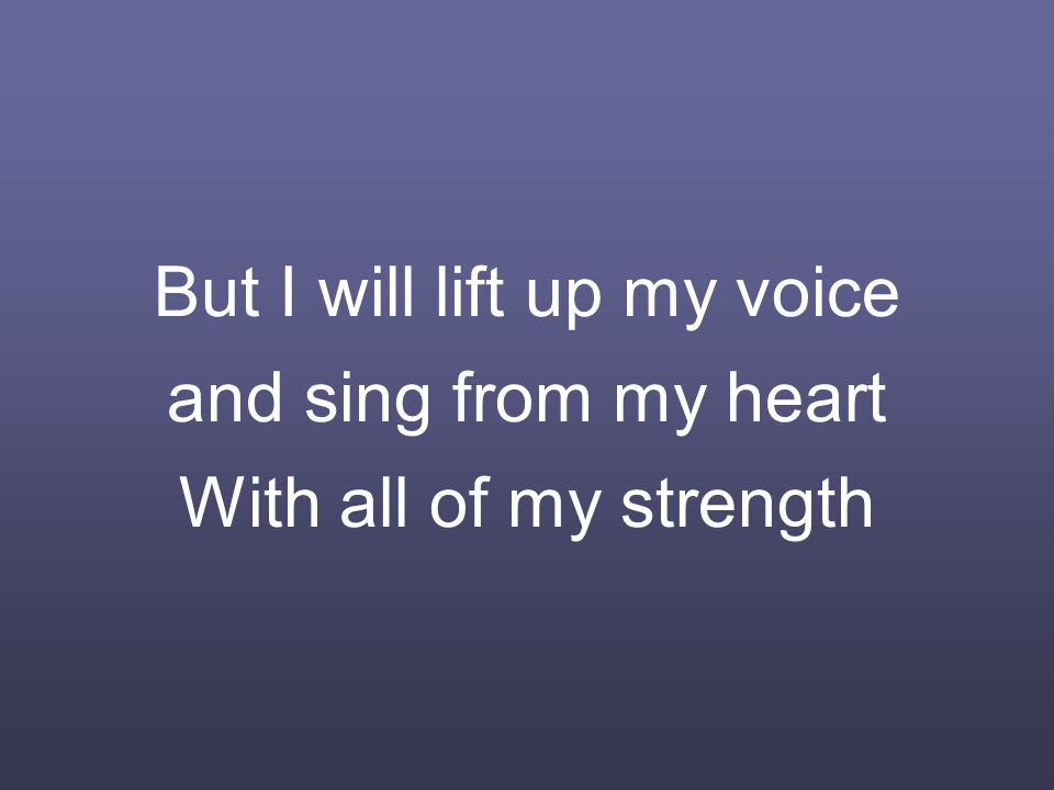 But I will lift up my voice and sing from my heart With all of my strength
