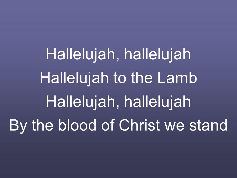 Hallelujah, hallelujah Hallelujah to the Lamb Hallelujah, hallelujah By the blood of Christ we stand