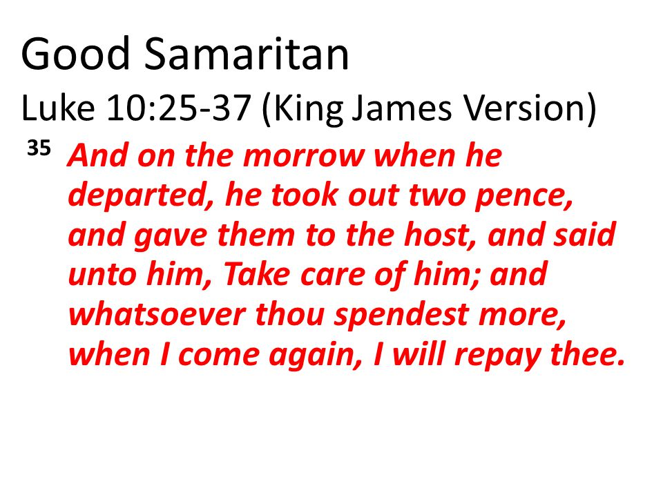 Good Samaritan Luke 10:25-37 (King James Version) 35 And on the morrow when he departed, he took out two pence, and gave them to the host, and said unto him, Take care of him; and whatsoever thou spendest more, when I come again, I will repay thee.
