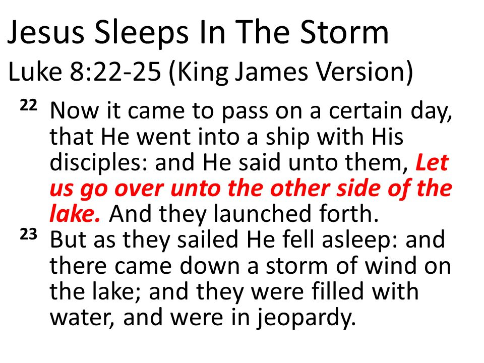 Jesus Sleeps In The Storm Luke 8:22-25 (King James Version) 22 Now it came to pass on a certain day, that He went into a ship with His disciples: and He said unto them, Let us go over unto the other side of the lake.
