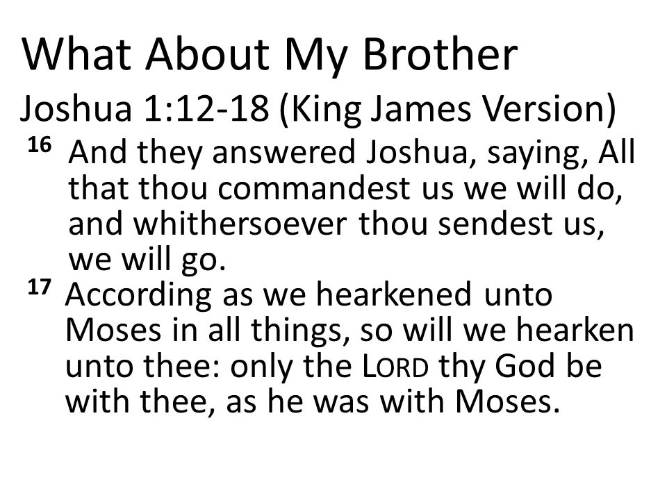 What About My Brother Joshua 1:12-18 (King James Version) 16 And they answered Joshua, saying, All that thou commandest us we will do, and whithersoever thou sendest us, we will go.