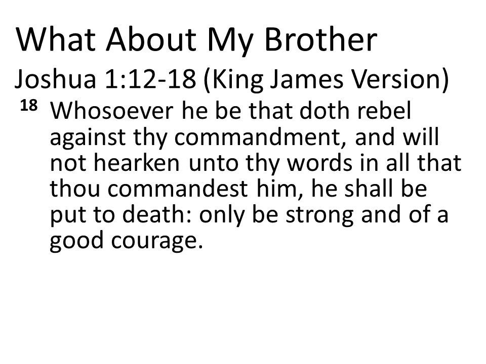 What About My Brother Joshua 1:12-18 (King James Version) 18 Whosoever he be that doth rebel against thy commandment, and will not hearken unto thy words in all that thou commandest him, he shall be put to death: only be strong and of a good courage.