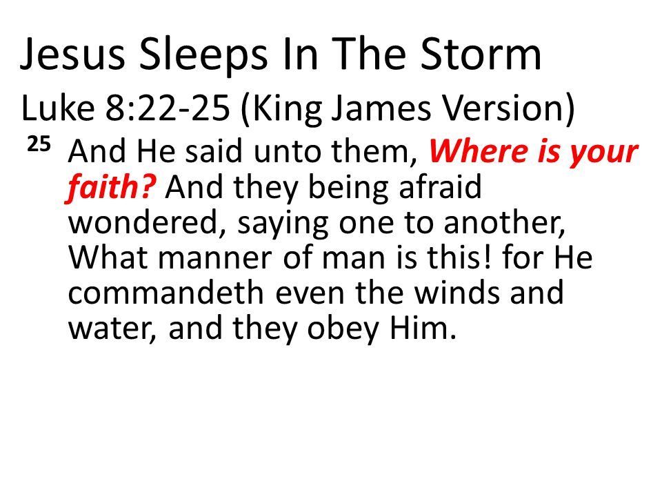 Jesus Sleeps In The Storm Luke 8:22-25 (King James Version) 25 And He said unto them, Where is your faith.