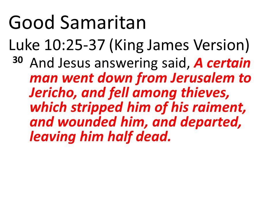Good Samaritan Luke 10:25-37 (King James Version) 30 And Jesus answering said, A certain man went down from Jerusalem to Jericho, and fell among thieves, which stripped him of his raiment, and wounded him, and departed, leaving him half dead.