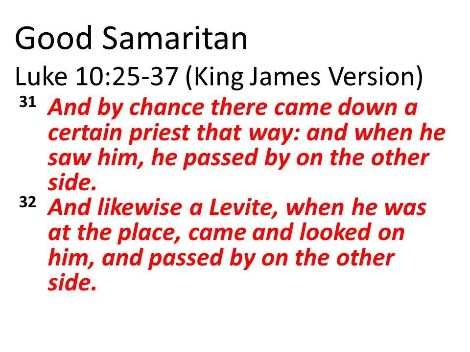 Good Samaritan Luke 10:25-37 (King James Version) 31 And by chance there came down a certain priest that way: and when he saw him, he passed by on the other side.