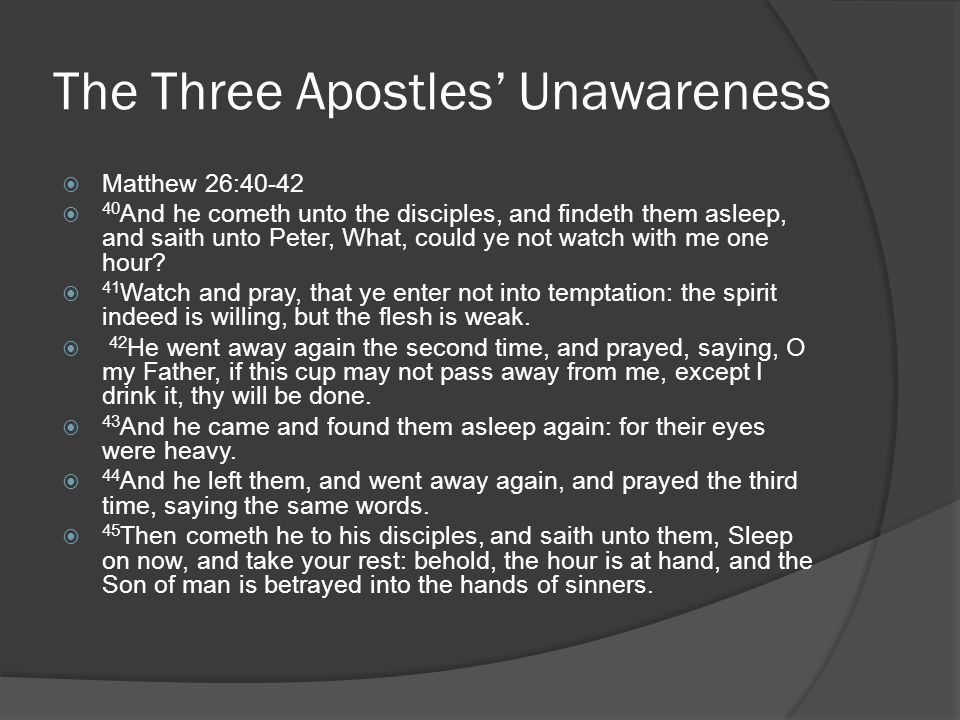 The Three Apostles' Unawareness  Matthew 26:40-42  40 And he cometh unto the disciples, and findeth them asleep, and saith unto Peter, What, could ye not watch with me one hour.