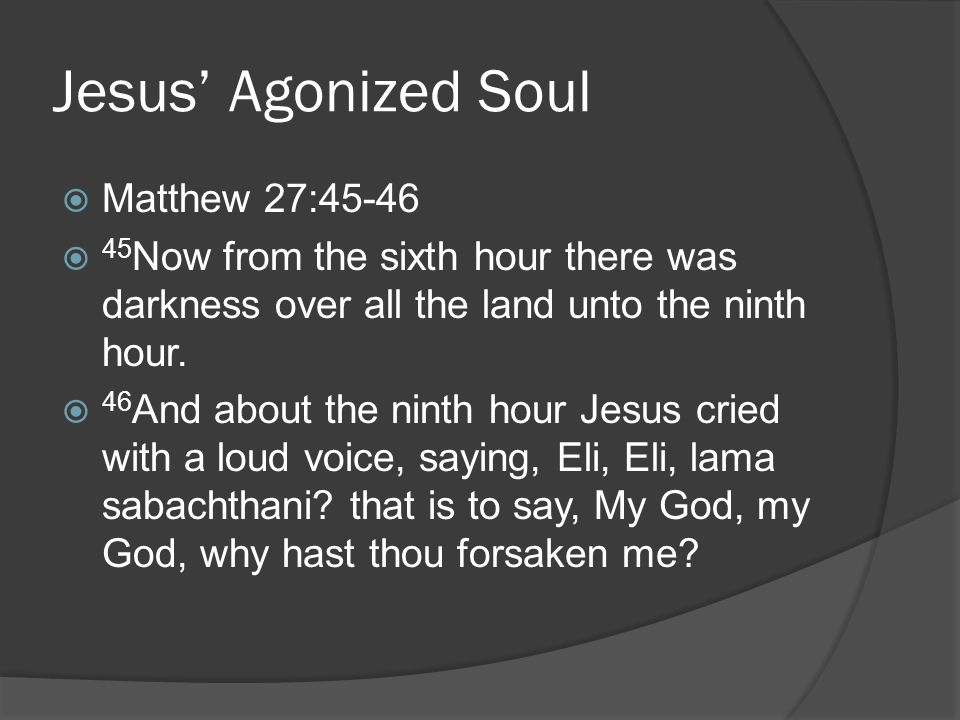 Jesus' Agonized Soul  Matthew 27:45-46  45 Now from the sixth hour there was darkness over all the land unto the ninth hour.  46 And about the nint