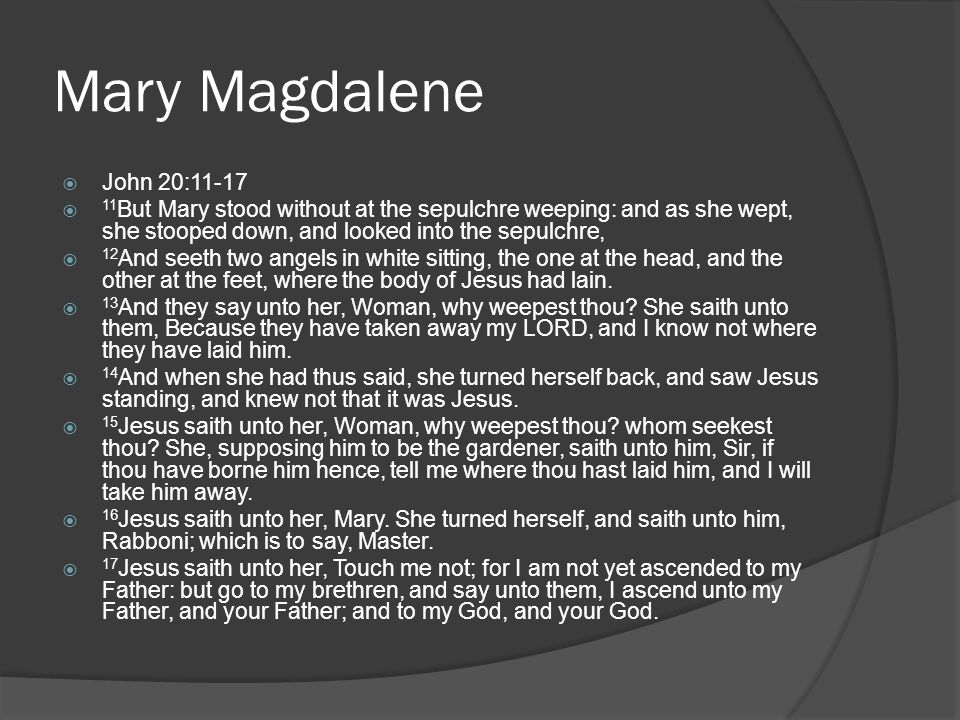 Mary Magdalene  John 20:11-17  11 But Mary stood without at the sepulchre weeping: and as she wept, she stooped down, and looked into the sepulchre,