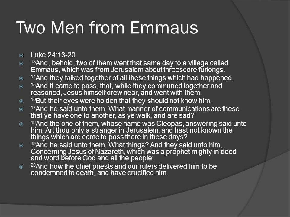 Two Men from Emmaus  Luke 24:13-20  13 And, behold, two of them went that same day to a village called Emmaus, which was from Jerusalem about threescore furlongs.