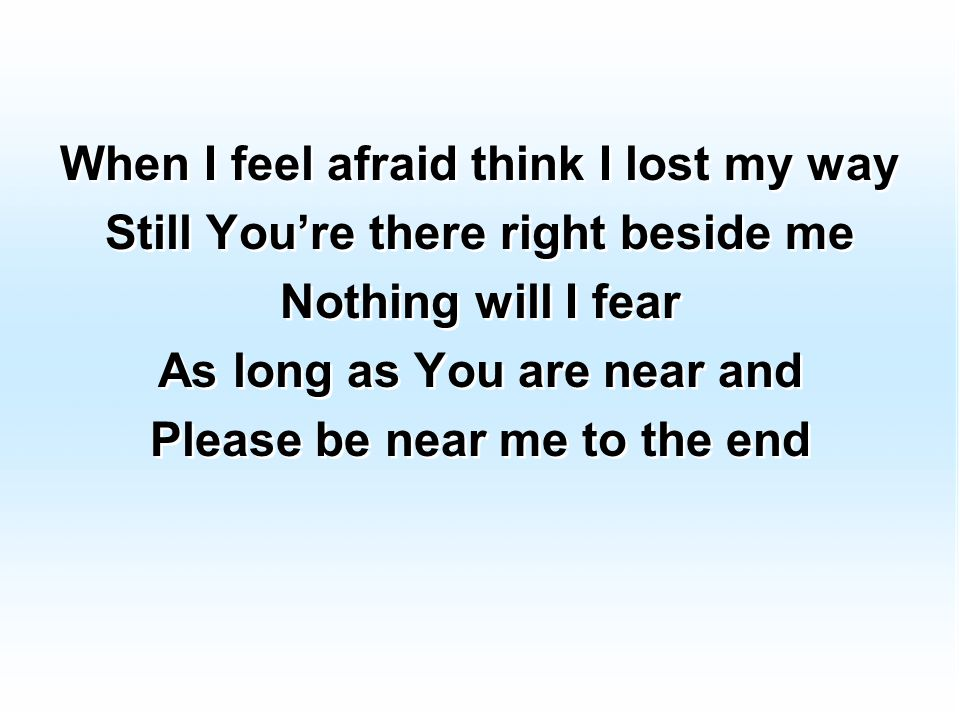 When I feel afraid think I lost my way Still You're there right beside me Nothing will I fear As long as You are near and Please be near me to the end