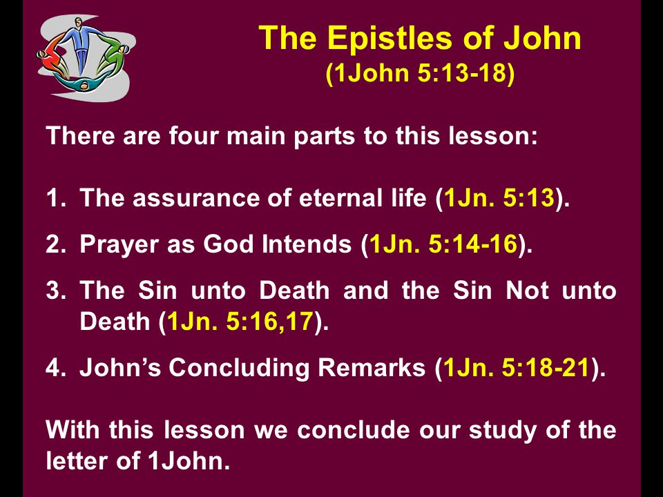 The Epistles of John (1John 5:13-18) There are four main parts to this lesson: 1.The assurance of eternal life (1Jn. 5:13). 2.Prayer as God Intends (1