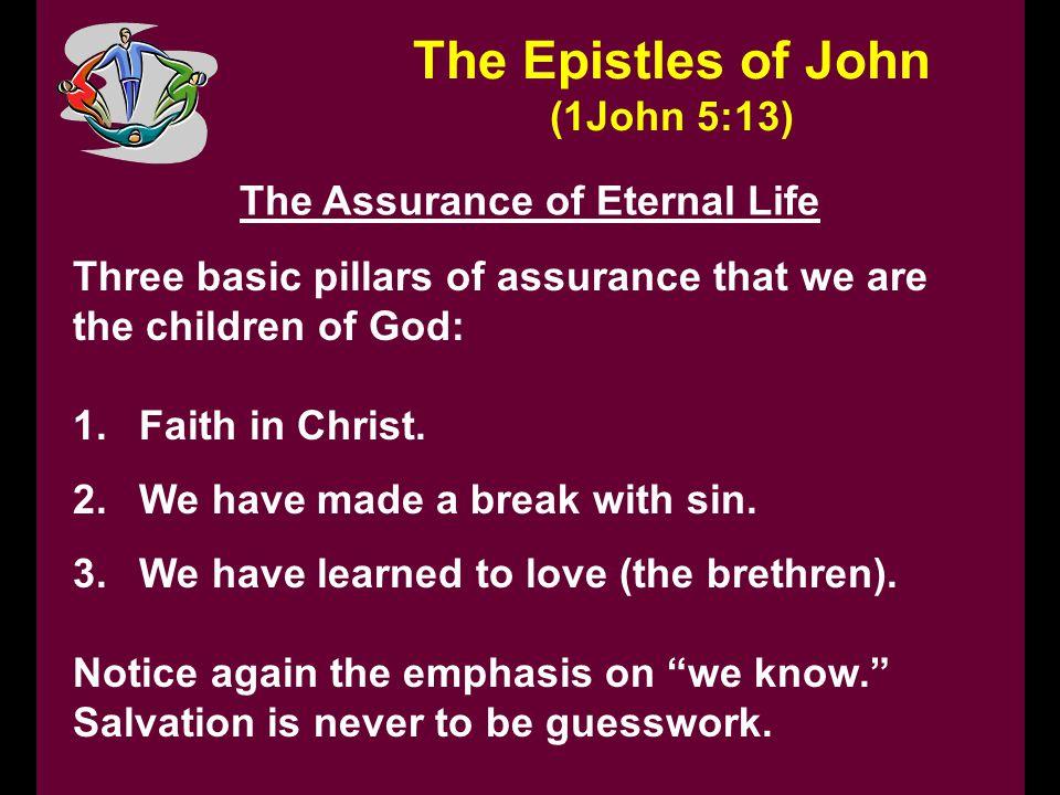 The Epistles of John (1John 5:13) The Assurance of Eternal Life Three basic pillars of assurance that we are the children of God: 1.Faith in Christ. 2