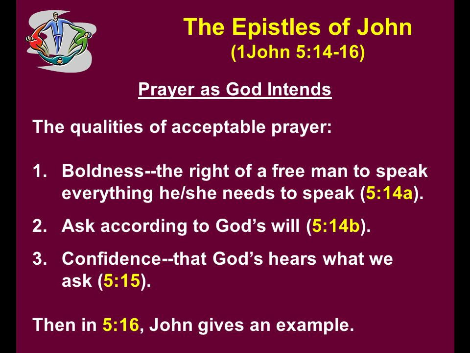 The Epistles of John (1John 5:14-16) Prayer as God Intends The qualities of acceptable prayer: 1.Boldness--the right of a free man to speak everything