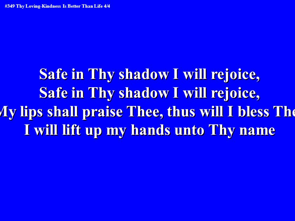 Safe in Thy shadow I will rejoice, My lips shall praise Thee, thus will I bless Thee I will lift up my hands unto Thy name Safe in Thy shadow I will rejoice, My lips shall praise Thee, thus will I bless Thee I will lift up my hands unto Thy name #349 Thy Loving-Kindness Is Better Than Life 4/4