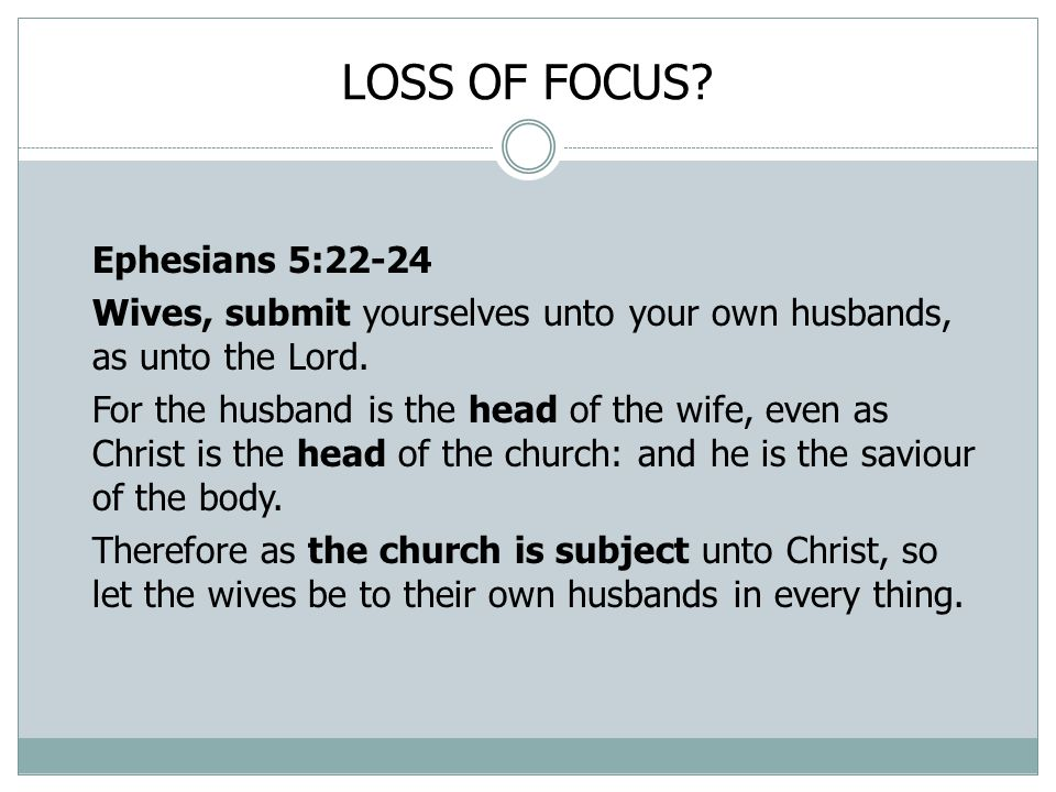 LOSS OF FOCUS. Ephesians 5:22-24 Wives, submit yourselves unto your own husbands, as unto the Lord.